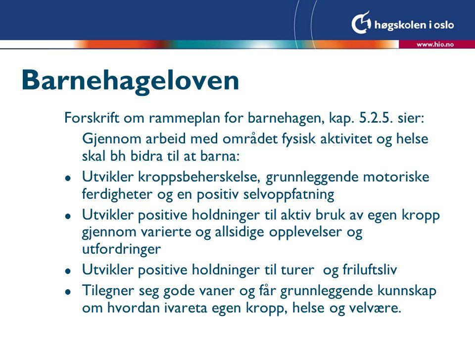 Barnehageloven Forskrift om rammeplan for barnehagen, kap. 5.2.5. sier: Gjennom arbeid med området fysisk aktivitet og helse skal bh bidra til at barn