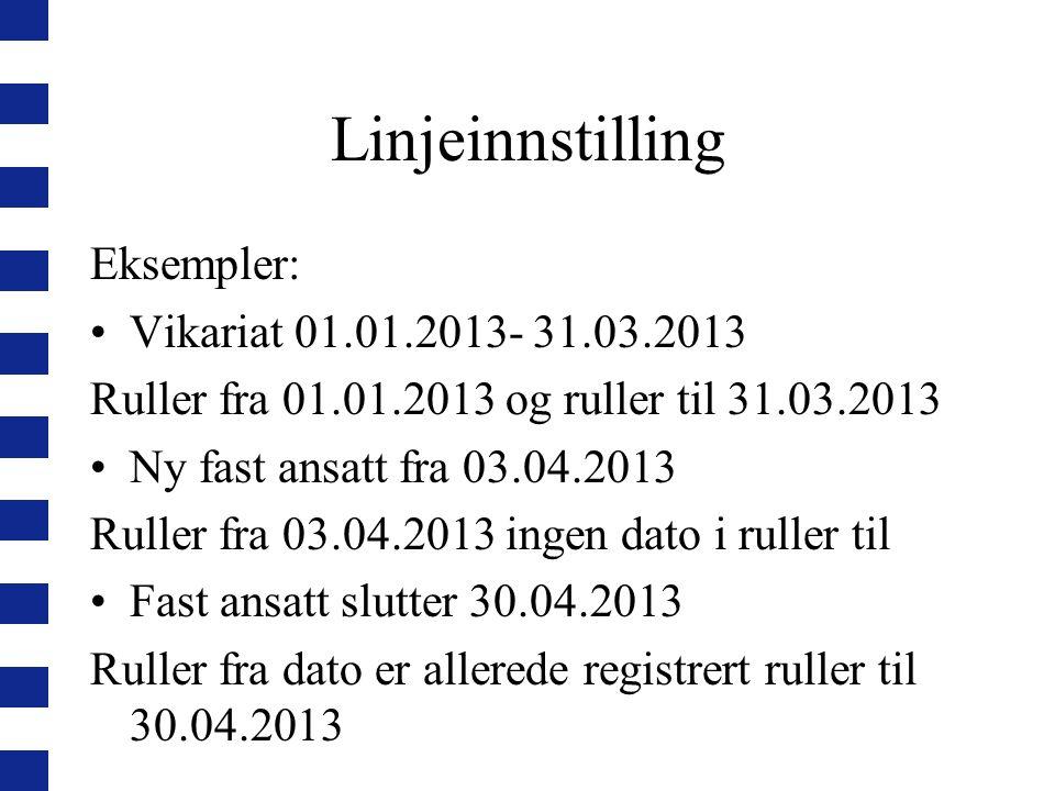 Linjeinnstilling Eksempler: Vikariat 01.01.2013- 31.03.2013 Ruller fra 01.01.2013 og ruller til 31.03.2013 Ny fast ansatt fra 03.04.2013 Ruller fra 03