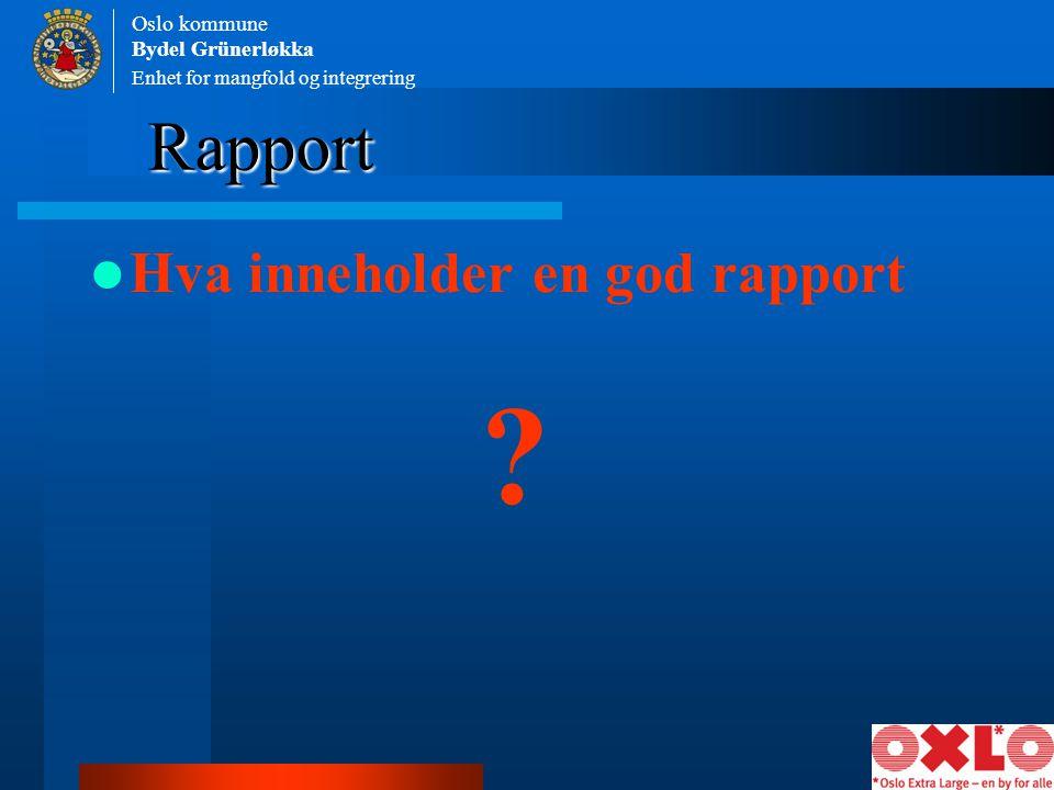 Enhet for mangfold og integrering Oslo kommune Bydel Grünerløkka Hva inneholder en god rapport Rapport ?