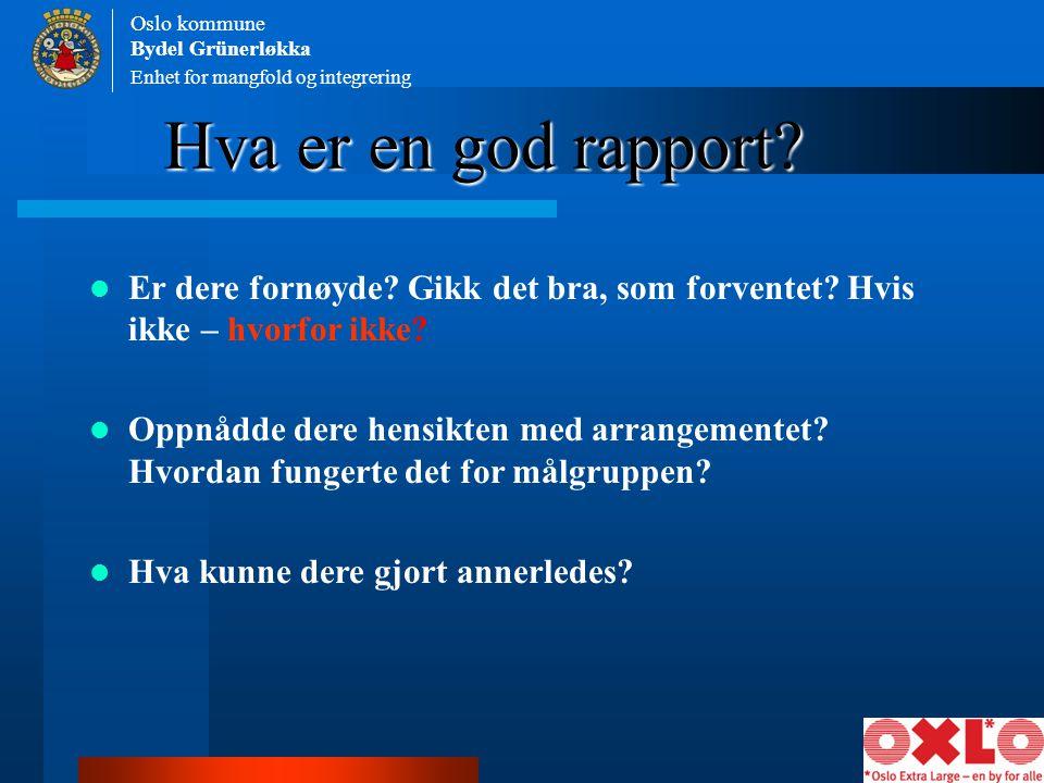 Enhet for mangfold og integrering Oslo kommune Bydel Grünerløkka Hva er en god rapport? Er dere fornøyde? Gikk det bra, som forventet? Hvis ikke – hvo