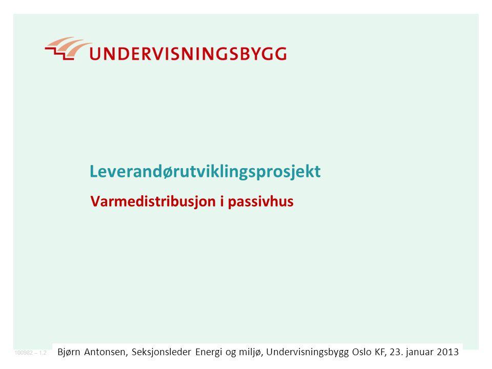 100982 – 1.2 Leverandørutviklingsprosjekt Varmedistribusjon i passivhus Bjørn Antonsen, Seksjonsleder Energi og miljø, Undervisningsbygg Oslo KF, 23.
