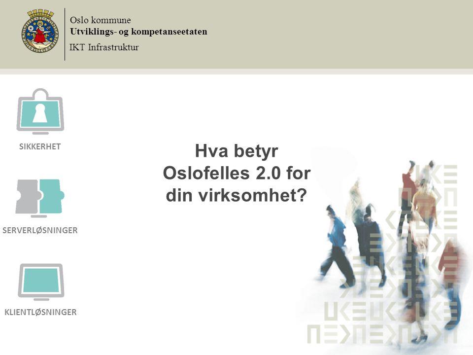 Hva betyr Oslofelles 2.0 for din virksomhet? Oslo kommune Utviklings- og kompetanseetaten IKT Infrastruktur SIKKERHET SERVERLØSNINGER KLIENTLØSNINGER