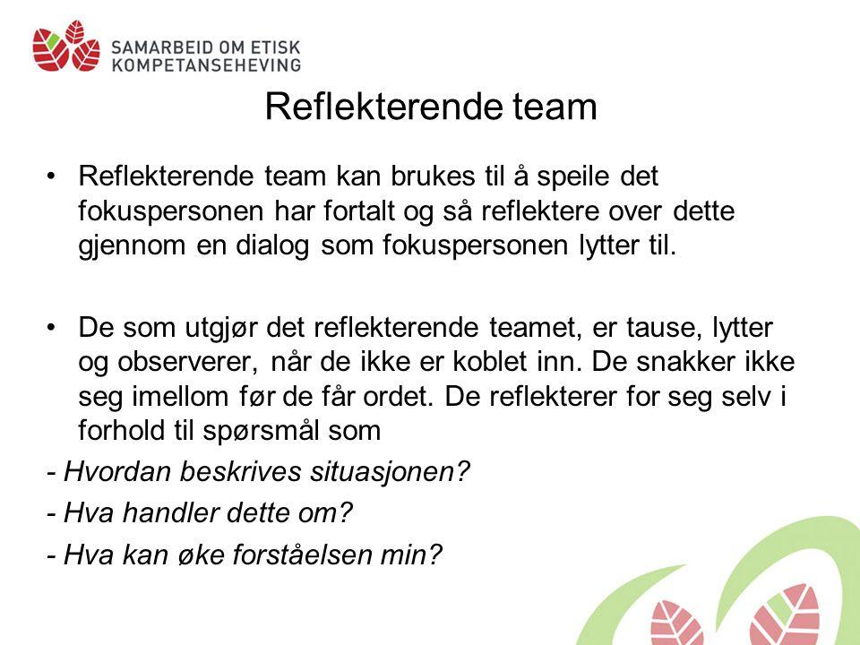 Reflekterende team Reflekterende team kan brukes til å speile det fokuspersonen har fortalt og så reflektere over dette gjennom en dialog som fokuspersonen lytter til.