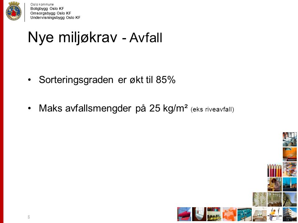 Oslo kommune Boligbygg Oslo KF Omsorgsbygg Oslo KF Undervisningsbygg Oslo KF Nye miljøkrav - Avfall Sorteringsgraden er økt til 85% Maks avfallsmengde