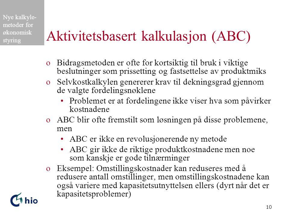 Nye kalkyle- metoder for økonomisk styring 10 Aktivitetsbasert kalkulasjon (ABC) oBidragsmetoden er ofte for kortsiktig til bruk i viktige beslutninger som prissetting og fastsettelse av produktmiks oSelvkostkalkylen genererer krav til dekningsgrad gjennom de valgte fordelingsnøklene Problemet er at fordelingene ikke viser hva som påvirker kostnadene oABC blir ofte fremstilt som løsningen på disse problemene, men ABC er ikke en revolusjonerende ny metode ABC gir ikke de riktige produktkostnadene men noe som kanskje er gode tilnærminger oEksempel: Omstillingskostnader kan reduseres med å redusere antall omstillinger, men omstillingskostnadene kan også variere med kapasitetsutnyttelsen ellers (dyrt når det er kapasitetsproblemer)