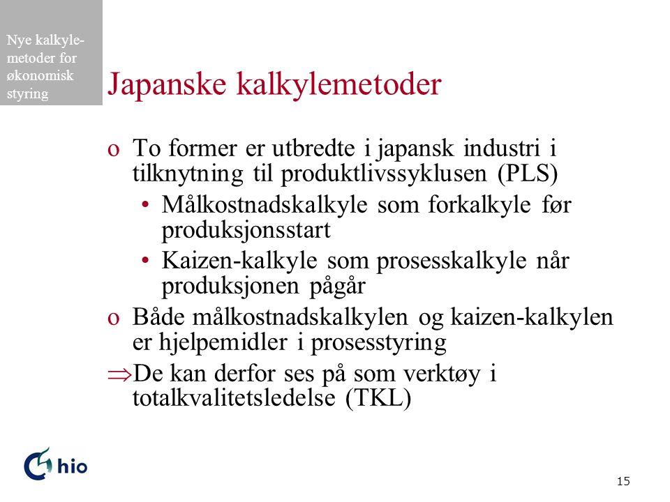 Nye kalkyle- metoder for økonomisk styring 15 Japanske kalkylemetoder oTo former er utbredte i japansk industri i tilknytning til produktlivssyklusen (PLS) Målkostnadskalkyle som forkalkyle før produksjonsstart Kaizen-kalkyle som prosesskalkyle når produksjonen pågår oBåde målkostnadskalkylen og kaizen-kalkylen er hjelpemidler i prosesstyring  De kan derfor ses på som verktøy i totalkvalitetsledelse (TKL)