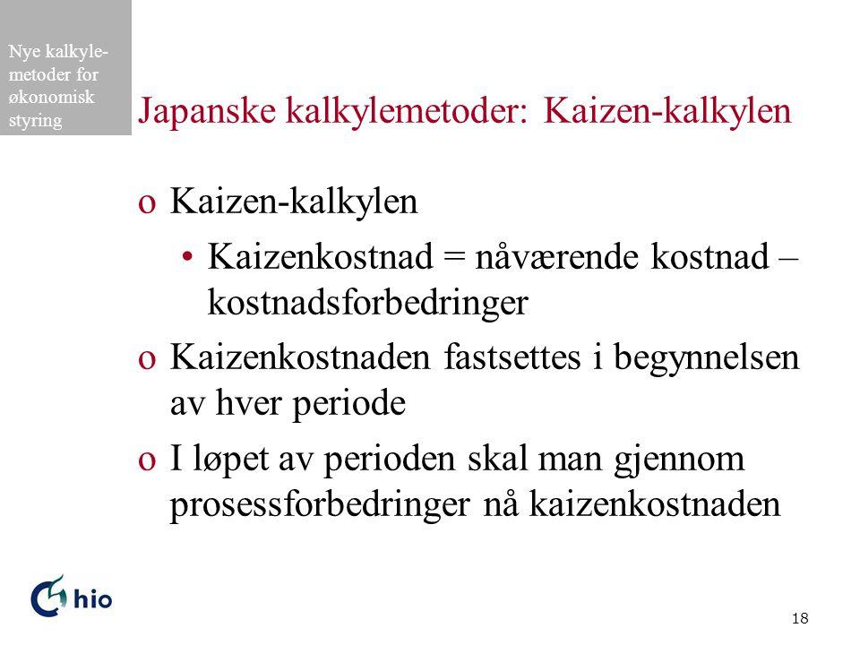 Nye kalkyle- metoder for økonomisk styring 18 Japanske kalkylemetoder: Kaizen-kalkylen oKaizen-kalkylen Kaizenkostnad = nåværende kostnad – kostnadsforbedringer oKaizenkostnaden fastsettes i begynnelsen av hver periode oI løpet av perioden skal man gjennom prosessforbedringer nå kaizenkostnaden