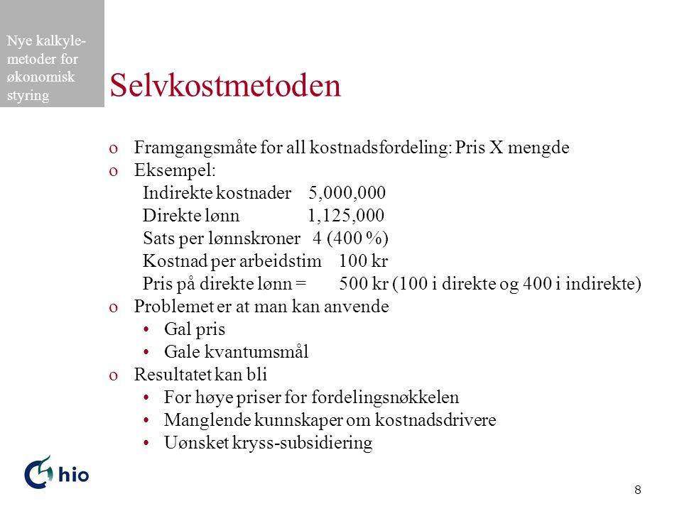 Nye kalkyle- metoder for økonomisk styring 8 Selvkostmetoden oFramgangsmåte for all kostnadsfordeling: Pris X mengde oEksempel: Indirekte kostnader 5,000,000 Direkte lønn 1,125,000 Sats per lønnskroner 4 (400 %) Kostnad per arbeidstim 100 kr Pris på direkte lønn = 500 kr (100 i direkte og 400 i indirekte) oProblemet er at man kan anvende Gal pris Gale kvantumsmål oResultatet kan bli For høye priser for fordelingsnøkkelen Manglende kunnskaper om kostnadsdrivere Uønsket kryss-subsidiering