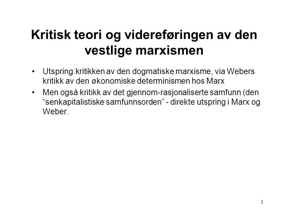 1 Kritisk teori og videreføringen av den vestlige marxismen Utspring:kritikken av den dogmatiske marxisme, via Webers kritikk av den økonomiske determ