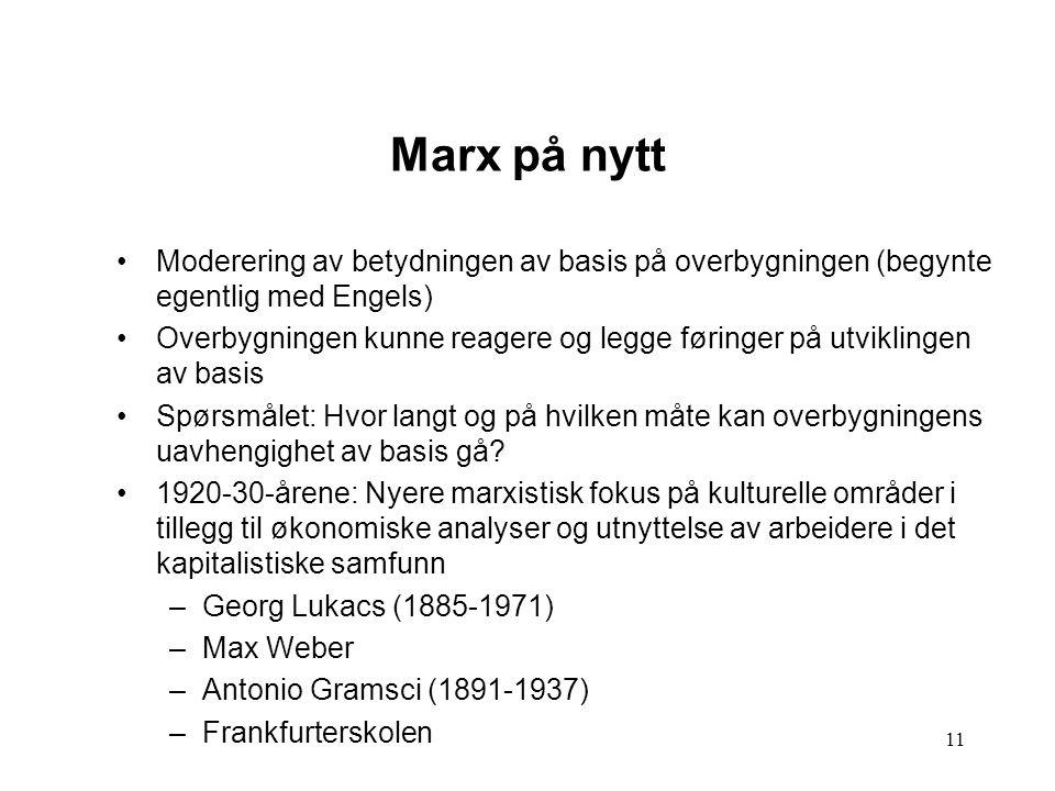 11 Marx på nytt Moderering av betydningen av basis på overbygningen (begynte egentlig med Engels) Overbygningen kunne reagere og legge føringer på utv