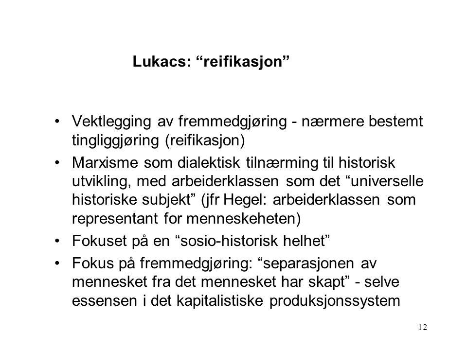 12 Vektlegging av fremmedgjøring - nærmere bestemt tingliggjøring (reifikasjon) Marxisme som dialektisk tilnærming til historisk utvikling, med arbeid