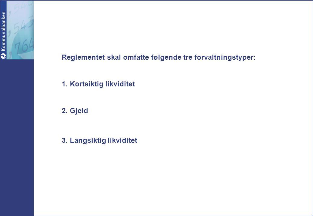 Reglementet skal omfatte følgende tre forvaltningstyper: 1. Kortsiktig likviditet 2. Gjeld 3. Langsiktig likviditet