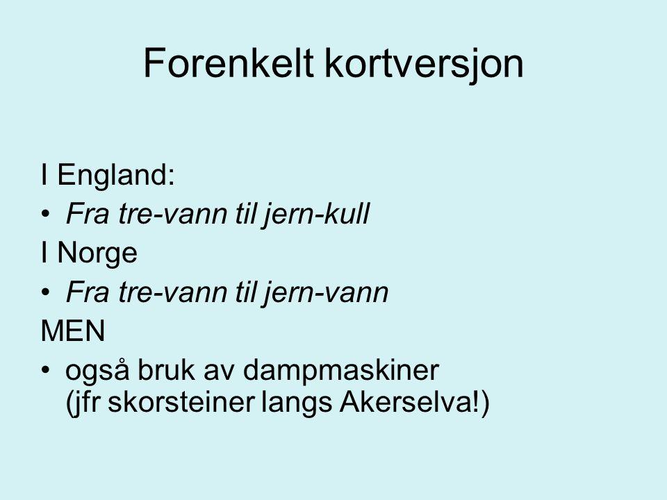 Forenkelt kortversjon I England: Fra tre-vann til jern-kull I Norge Fra tre-vann til jern-vann MEN også bruk av dampmaskiner (jfr skorsteiner langs Ak