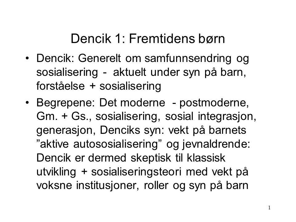 1 Dencik 1: Fremtidens børn Dencik: Generelt om samfunnsendring og sosialisering - aktuelt under syn på barn, forståelse + sosialisering Begrepene: Det moderne - postmoderne, Gm.
