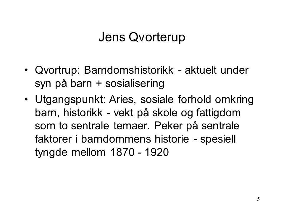 5 Jens Qvorterup Qvortrup: Barndomshistorikk - aktuelt under syn på barn + sosialisering Utgangspunkt: Aries, sosiale forhold omkring barn, historikk - vekt på skole og fattigdom som to sentrale temaer.