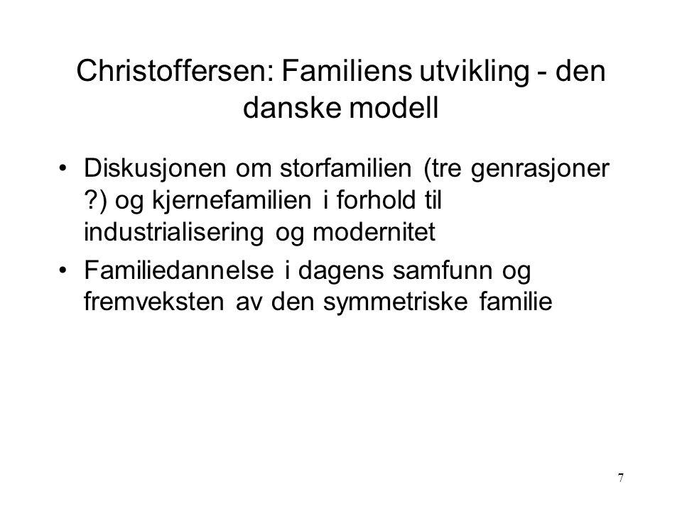 7 Christoffersen: Familiens utvikling - den danske modell Diskusjonen om storfamilien (tre genrasjoner ?) og kjernefamilien i forhold til industrialisering og modernitet Familiedannelse i dagens samfunn og fremveksten av den symmetriske familie