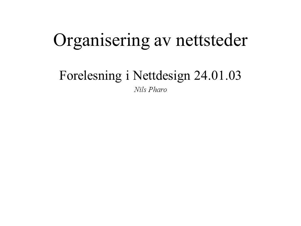 Organisering av nettsteder Forelesning i Nettdesign 24.01.03 Nils Pharo