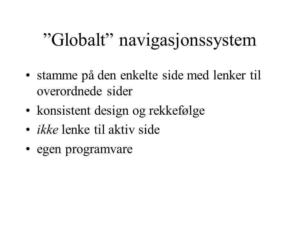 """""""Globalt"""" navigasjonssystem stamme på den enkelte side med lenker til overordnede sider konsistent design og rekkefølge ikke lenke til aktiv side egen"""