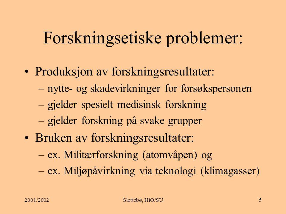 2001/2002Slettebø, HiO/SU5 Forskningsetiske problemer: Produksjon av forskningsresultater: –nytte- og skadevirkninger for forsøkspersonen –gjelder spesielt medisinsk forskning –gjelder forskning på svake grupper Bruken av forskningsresultater: –ex.