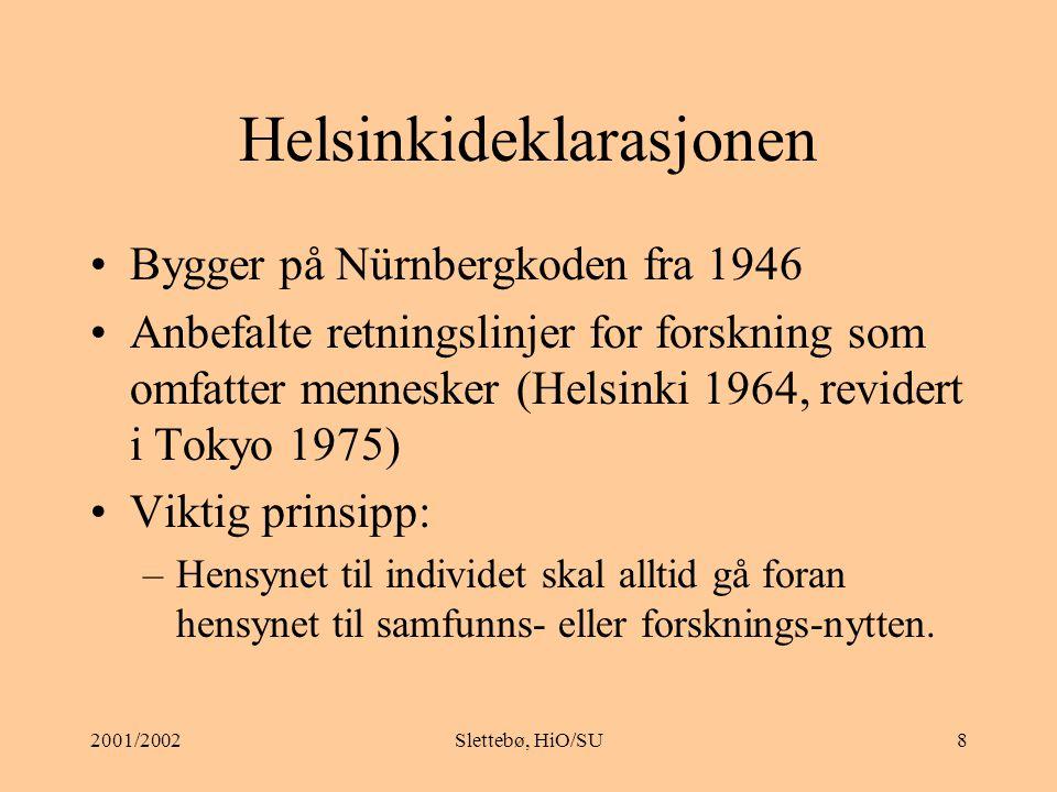 2001/2002Slettebø, HiO/SU8 Helsinkideklarasjonen Bygger på Nürnbergkoden fra 1946 Anbefalte retningslinjer for forskning som omfatter mennesker (Helsinki 1964, revidert i Tokyo 1975) Viktig prinsipp: –Hensynet til individet skal alltid gå foran hensynet til samfunns- eller forsknings-nytten.