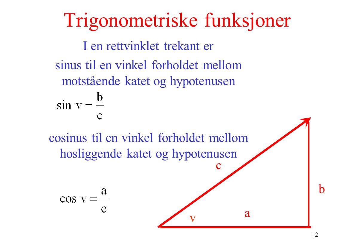 12 Trigonometriske funksjoner b c a I en rettvinklet trekant er sinus til en vinkel forholdet mellom motstående katet og hypotenusen cosinus til en vinkel forholdet mellom hosliggende katet og hypotenusen v