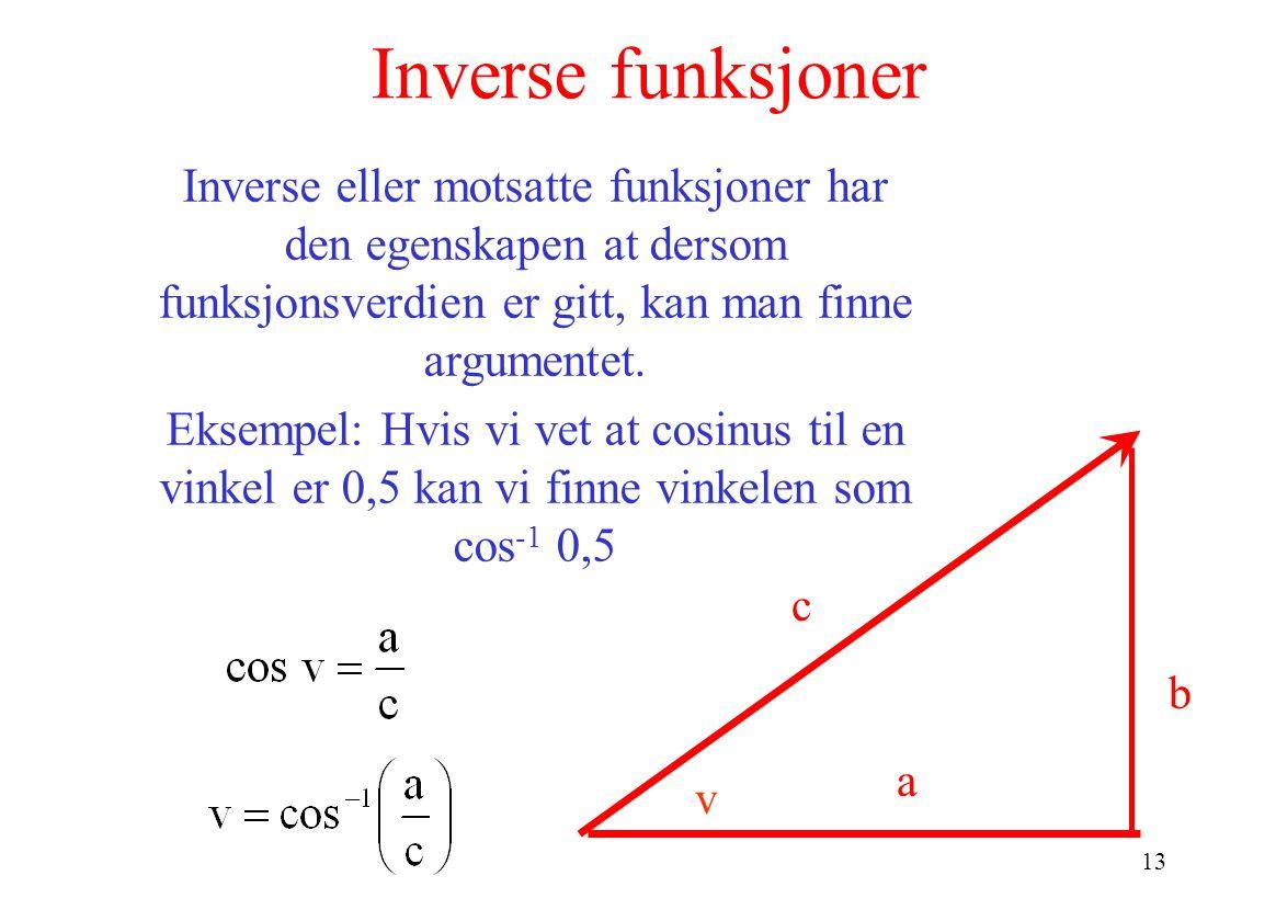 13 Inverse funksjoner b c a Inverse eller motsatte funksjoner har den egenskapen at dersom funksjonsverdien er gitt, kan man finne argumentet.