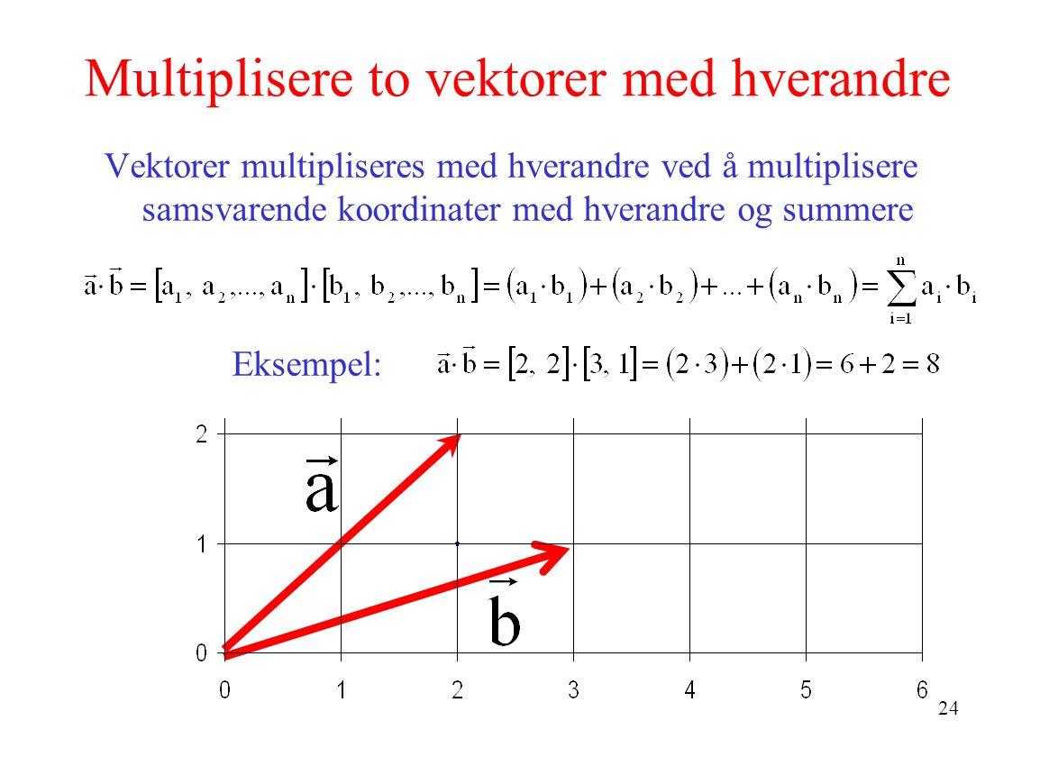24 Multiplisere to vektorer med hverandre Vektorer multipliseres med hverandre ved å multiplisere samsvarende koordinater med hverandre og summere Eksempel: