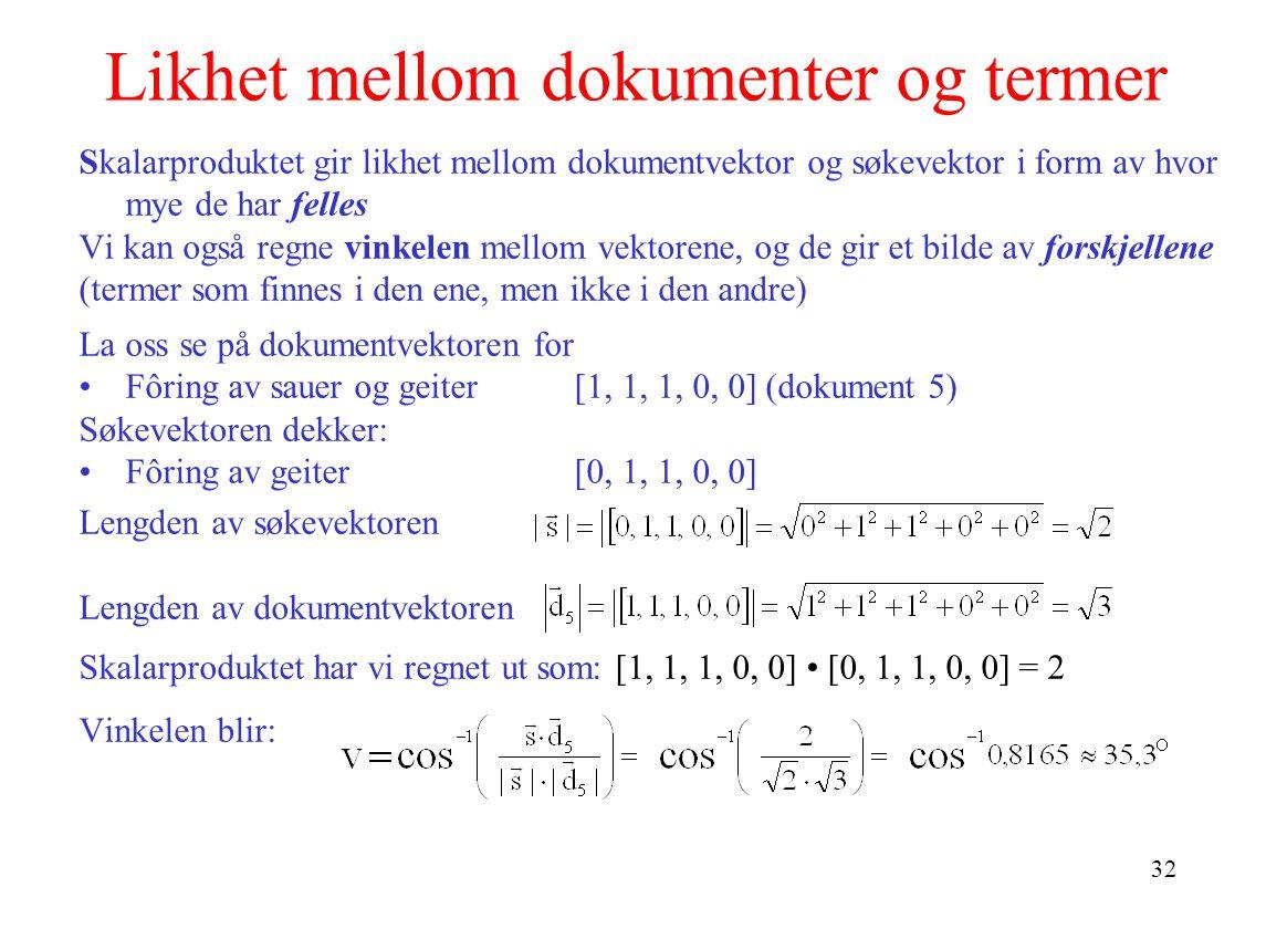 32 Likhet mellom dokumenter og termer Skalarproduktet gir likhet mellom dokumentvektor og søkevektor i form av hvor mye de har felles Vi kan også regne vinkelen mellom vektorene, og de gir et bilde av forskjellene (termer som finnes i den ene, men ikke i den andre) La oss se på dokumentvektoren for Fôring av sauer og geiter[1, 1, 1, 0, 0] (dokument 5) Søkevektoren dekker: Fôring av geiter[0, 1, 1, 0, 0] Lengden av søkevektoren Lengden av dokumentvektoren Skalarproduktet har vi regnet ut som: [1, 1, 1, 0, 0] [0, 1, 1, 0, 0] = 2 Vinkelen blir: