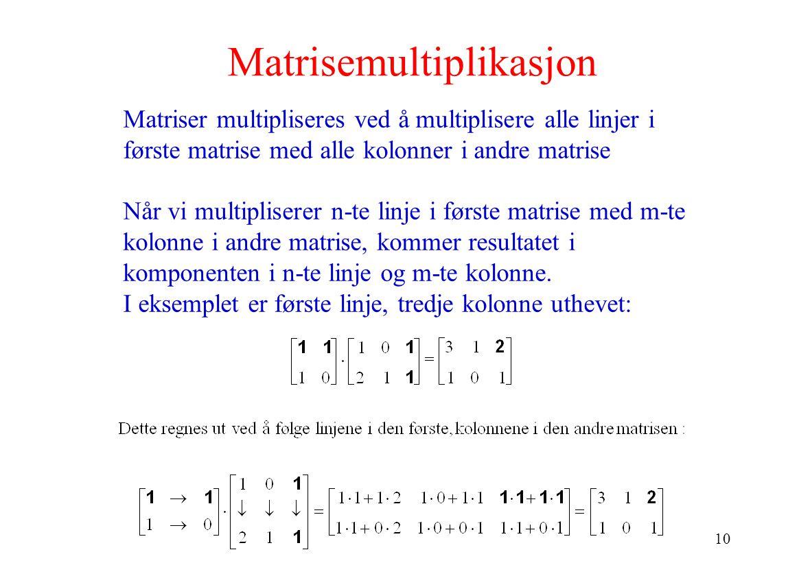 10 Matrisemultiplikasjon Matriser multipliseres ved å multiplisere alle linjer i første matrise med alle kolonner i andre matrise Når vi multipliserer