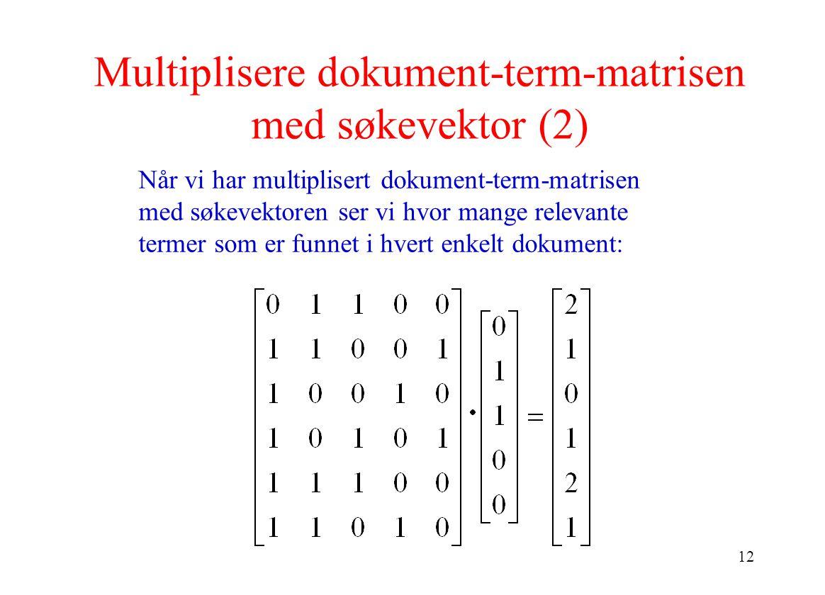12 Når vi har multiplisert dokument-term-matrisen med søkevektoren ser vi hvor mange relevante termer som er funnet i hvert enkelt dokument: Multiplis