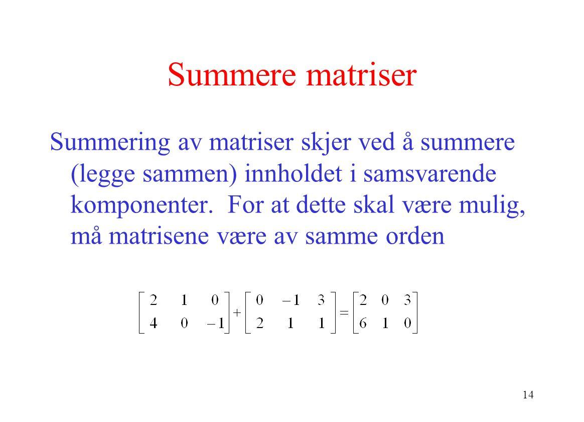 14 Summere matriser Summering av matriser skjer ved å summere (legge sammen) innholdet i samsvarende komponenter. For at dette skal være mulig, må mat