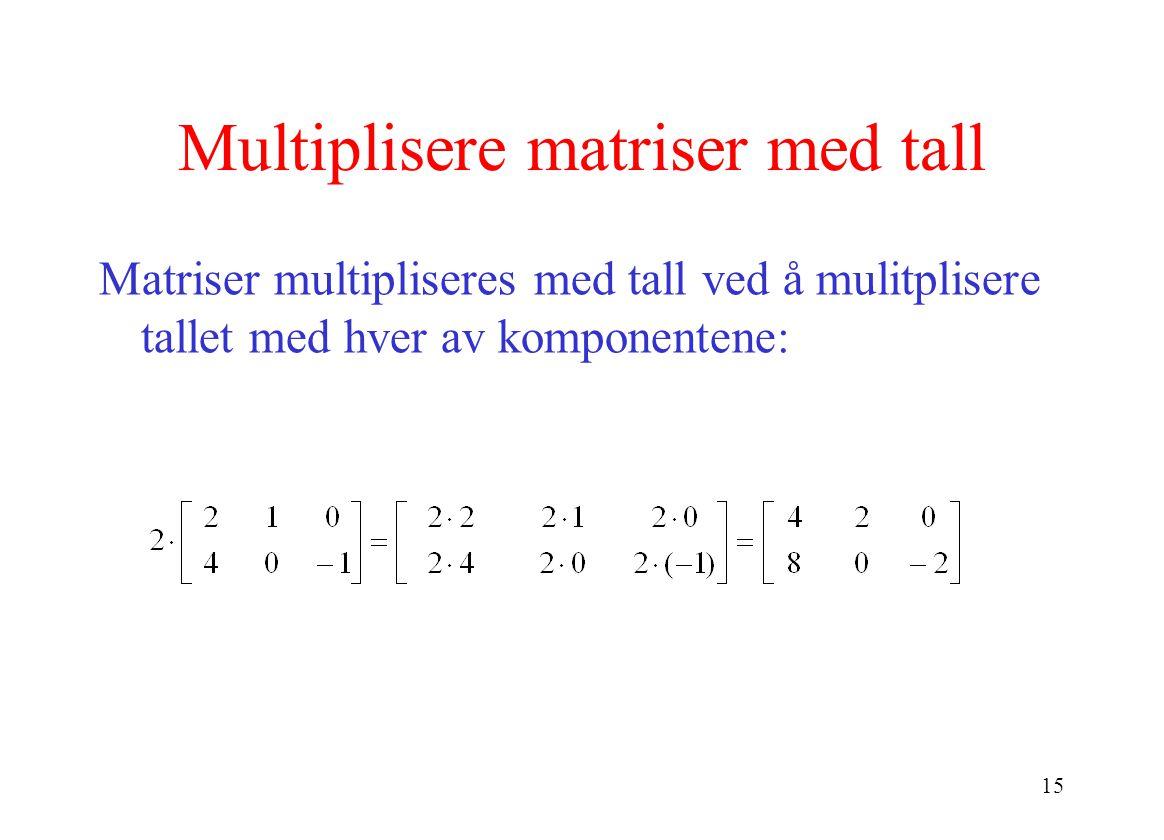 15 Multiplisere matriser med tall Matriser multipliseres med tall ved å mulitplisere tallet med hver av komponentene: