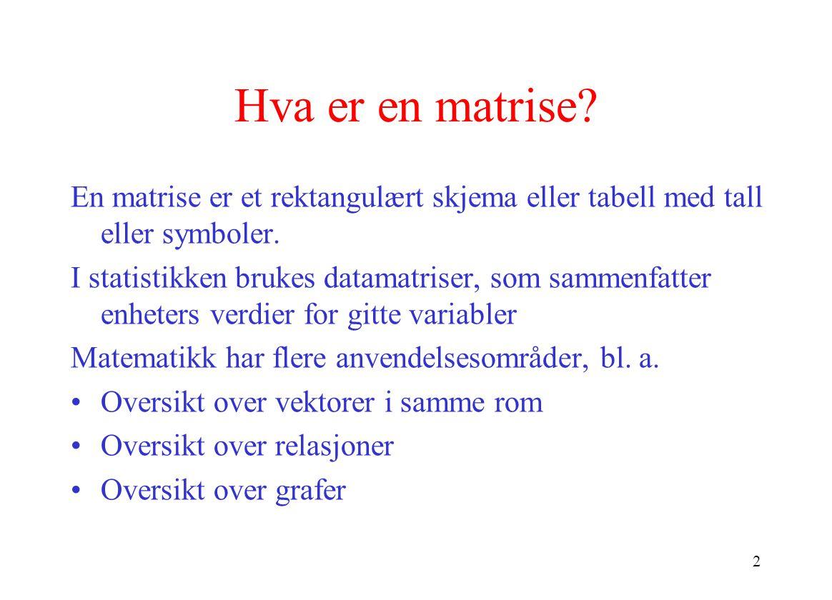 2 Hva er en matrise? En matrise er et rektangulært skjema eller tabell med tall eller symboler. I statistikken brukes datamatriser, som sammenfatter e