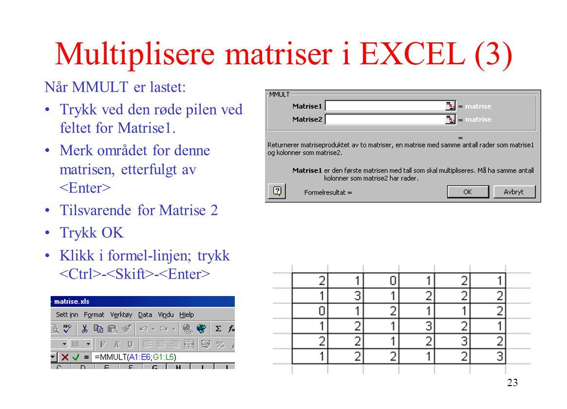 23 Multiplisere matriser i EXCEL (3) Når MMULT er lastet: Trykk ved den røde pilen ved feltet for Matrise1. Merk området for denne matrisen, etterfulg