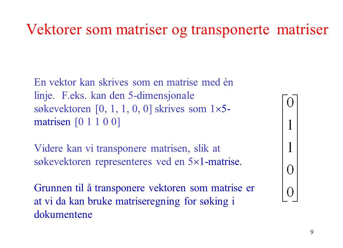 9 Vektorer som matriser og transponerte matriser En vektor kan skrives som en matrise med én linje. F.eks. kan den 5-dimensjonale søkevektoren [0, 1,