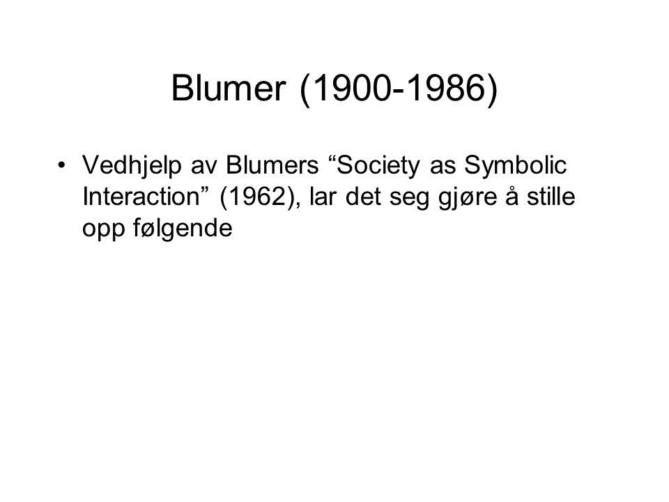 """Blumer (1900-1986) Vedhjelp av Blumers """"Society as Symbolic Interaction"""" (1962), lar det seg gjøre å stille opp følgende"""