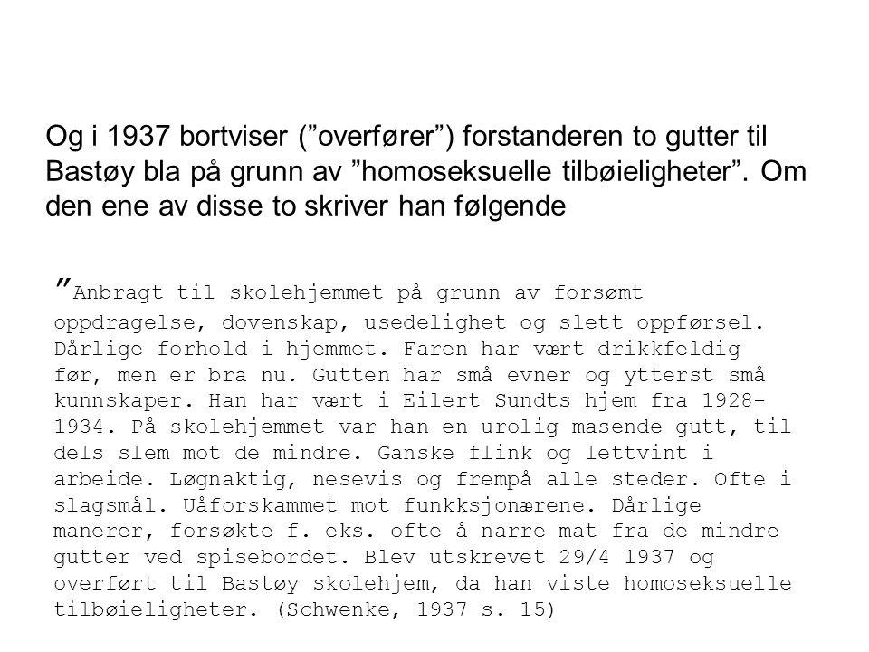 """Og i 1937 bortviser (""""overfører"""") forstanderen to gutter til Bastøy bla på grunn av """"homoseksuelle tilbøieligheter"""". Om den ene av disse to skriver ha"""