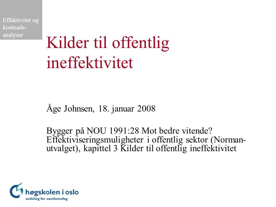 Effektivitet og kostnads- analyser Kilder til offentlig ineffektivitet Åge Johnsen, 18. januar 2008 Bygger på NOU 1991:28 Mot bedre vitende? Effektivi