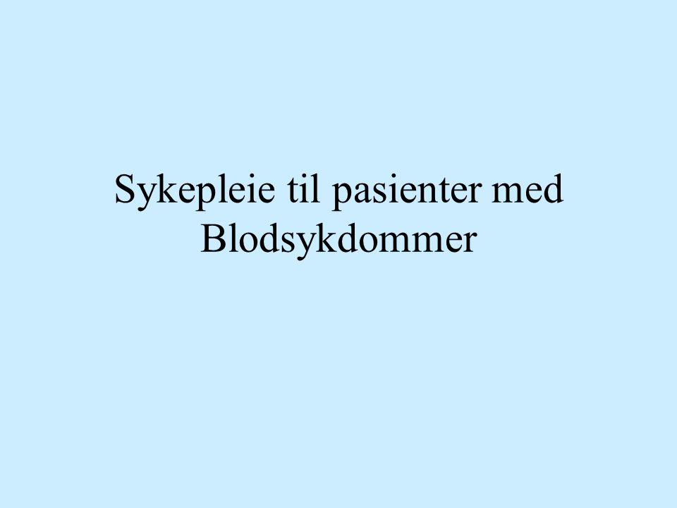 Ervervete alvorlige blodsykdommer –ALL og AML, KML og KLL –Myelomatose Medfødte sykdommer: livsløpssykdommer –Hemofili A og B, Von Willebrandt