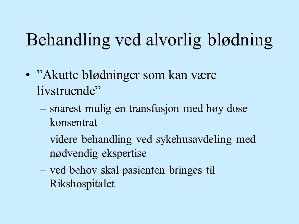 """Behandling ved alvorlig blødning """"Akutte blødninger som kan være livstruende"""" –snarest mulig en transfusjon med høy dose konsentrat –videre behandling"""