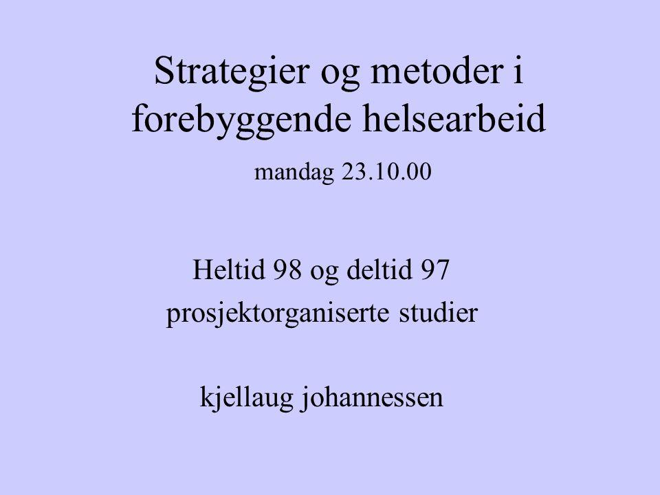 Strategier og metoder i forebyggende helsearbeid mandag 23.10.00 Heltid 98 og deltid 97 prosjektorganiserte studier kjellaug johannessen