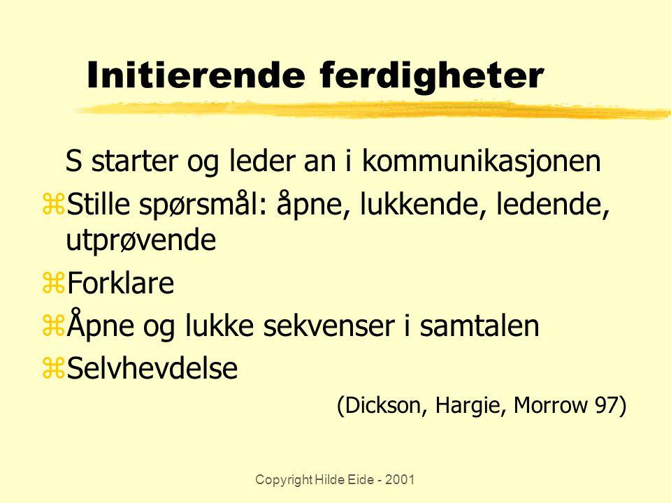 Copyright Hilde Eide - 2001 Initierende ferdigheter S starter og leder an i kommunikasjonen zStille spørsmål: åpne, lukkende, ledende, utprøvende zFor