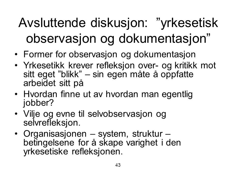 """43 Avsluttende diskusjon: """"yrkesetisk observasjon og dokumentasjon"""" Former for observasjon og dokumentasjon Yrkesetikk krever refleksjon over- og krit"""