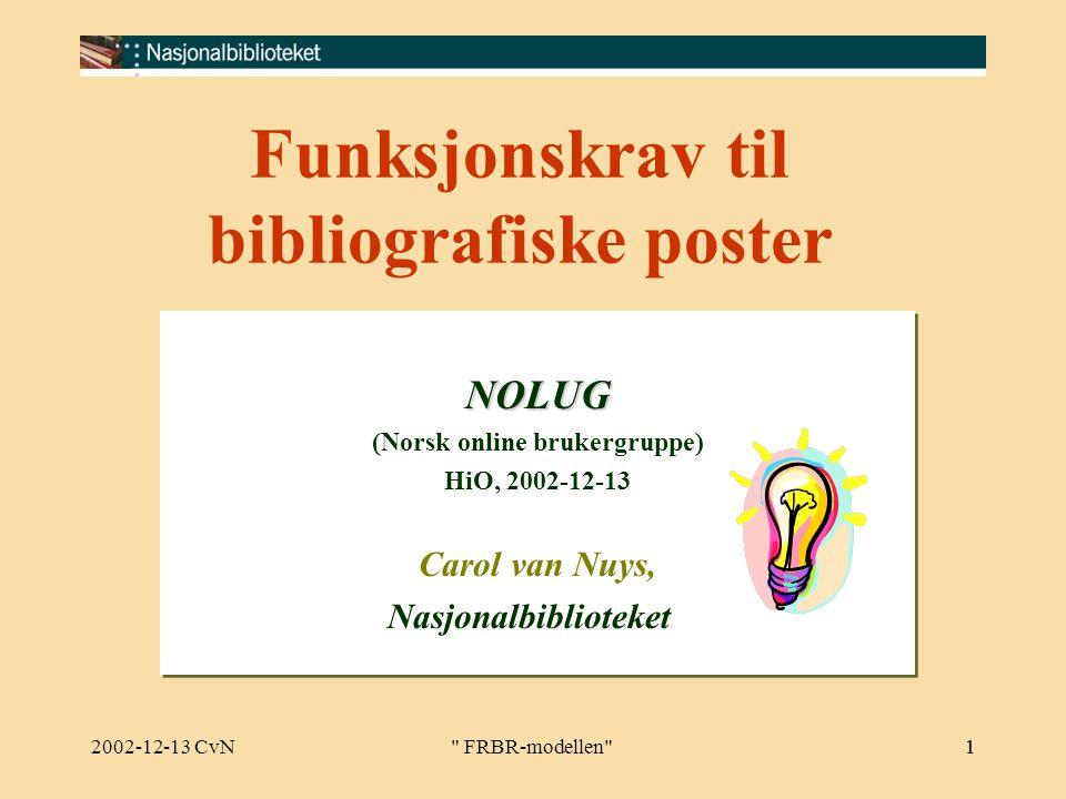 2002-12-13 CvN FRBR-modellen 1 Funksjonskrav til bibliografiske poster NOLUG (Norsk online brukergruppe) HiO, 2002-12-13 Carol van Nuys, NasjonalbiblioteketNOLUG (Norsk online brukergruppe) HiO, 2002-12-13 Carol van Nuys, Nasjonalbiblioteket 1