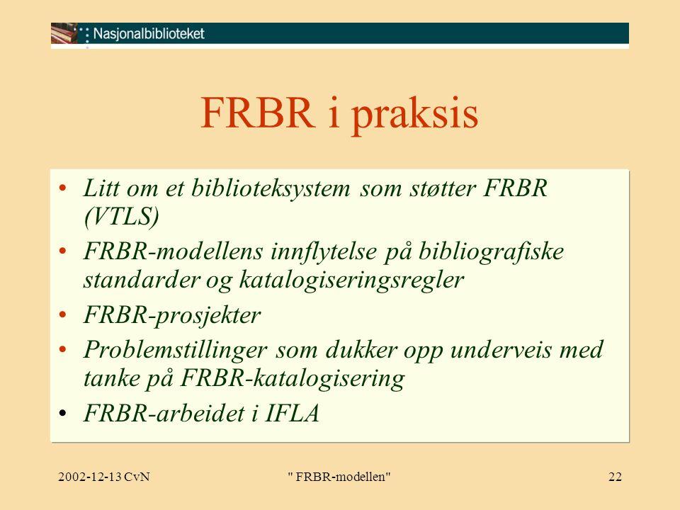 2002-12-13 CvN FRBR-modellen 22 FRBR i praksis Litt om et biblioteksystem som støtter FRBR (VTLS) FRBR-modellens innflytelse på bibliografiske standarder og katalogiseringsregler FRBR-prosjekter Problemstillinger som dukker opp underveis med tanke på FRBR-katalogisering FRBR-arbeidet i IFLA