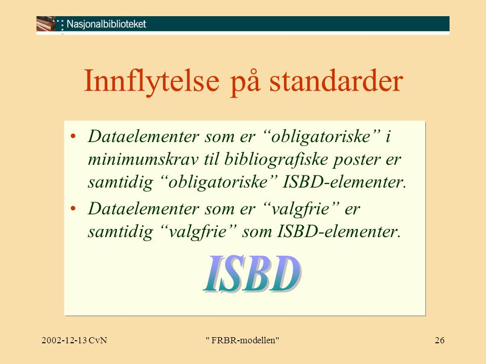 2002-12-13 CvN FRBR-modellen 26 Innflytelse på standarder Dataelementer som er obligatoriske i minimumskrav til bibliografiske poster er samtidig obligatoriske ISBD-elementer.