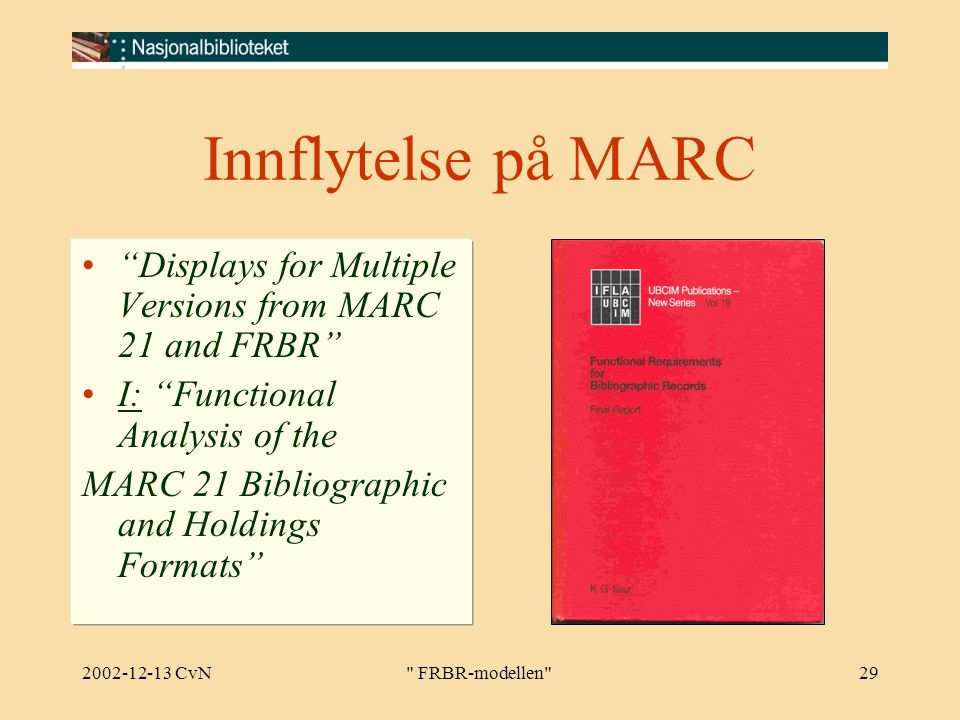 2002-12-13 CvN FRBR-modellen 29 Innflytelse på MARC Displays for Multiple Versions from MARC 21 and FRBR I: Functional Analysis of the MARC 21 Bibliographic and Holdings Formats