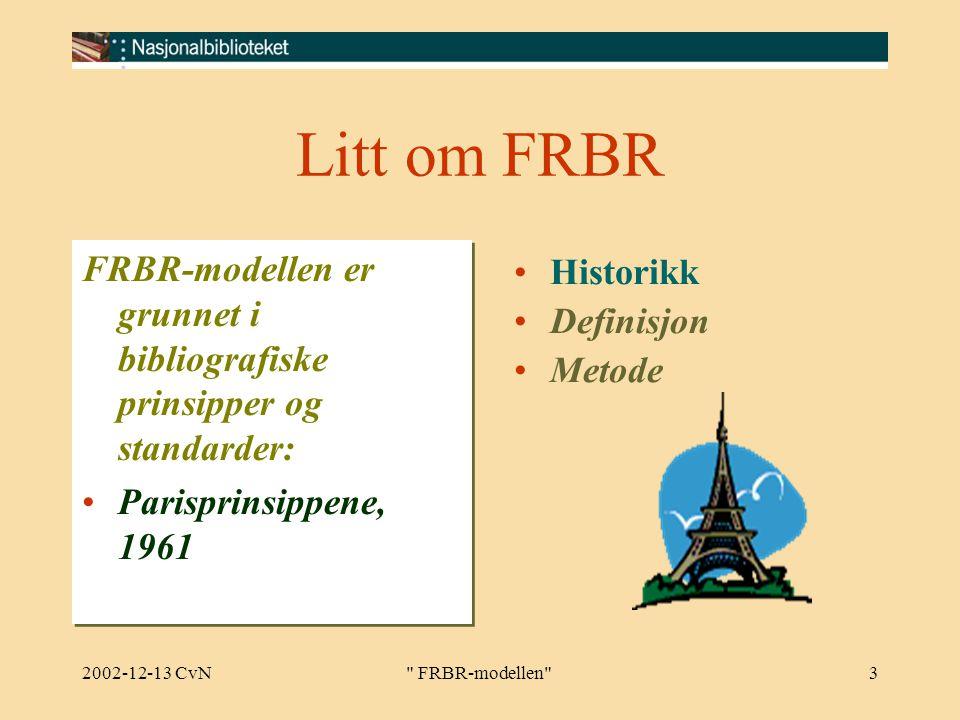 2002-12-13 CvN FRBR-modellen 3 Litt om FRBR FRBR-modellen er grunnet i bibliografiske prinsipper og standarder: Parisprinsippene, 1961 FRBR-modellen er grunnet i bibliografiske prinsipper og standarder: Parisprinsippene, 1961 Historikk Definisjon Metode