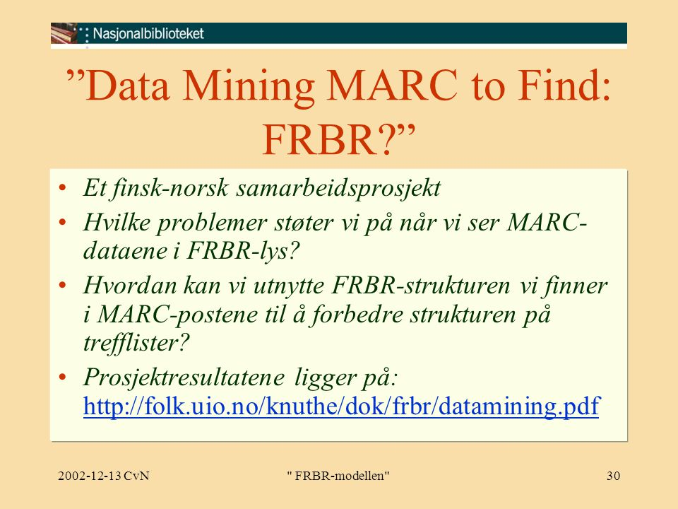 2002-12-13 CvN FRBR-modellen 30 Data Mining MARC to Find: FRBR Et finsk-norsk samarbeidsprosjekt Hvilke problemer støter vi på når vi ser MARC- dataene i FRBR-lys.