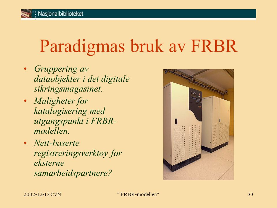 2002-12-13 CvN FRBR-modellen 33 Paradigmas bruk av FRBR Gruppering av dataobjekter i det digitale sikringsmagasinet.